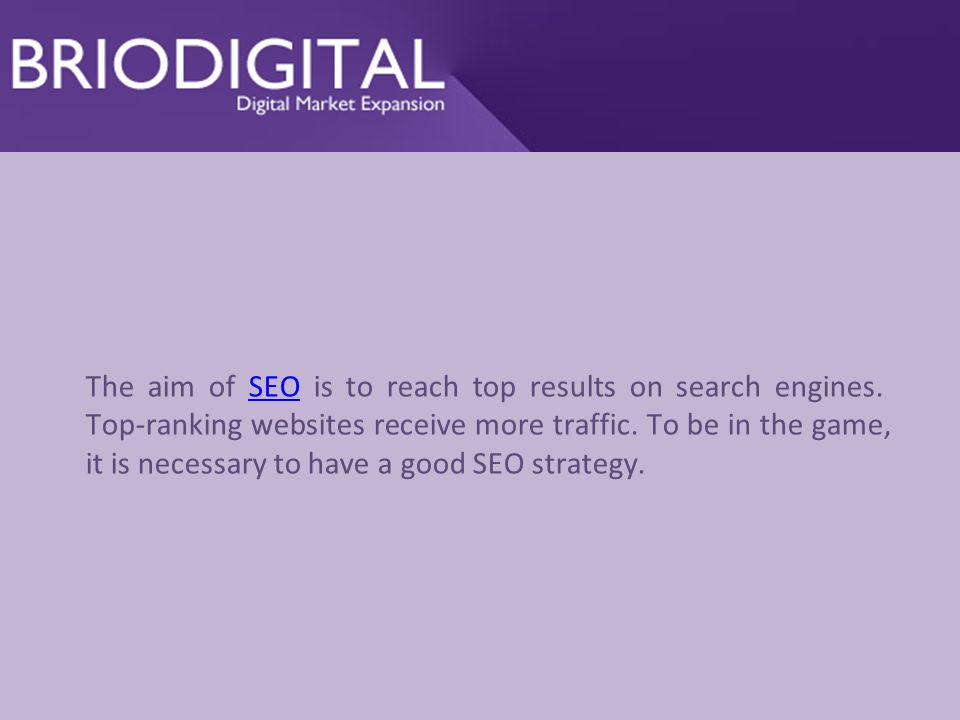 The aim of SEO is to reach top results on search engines.