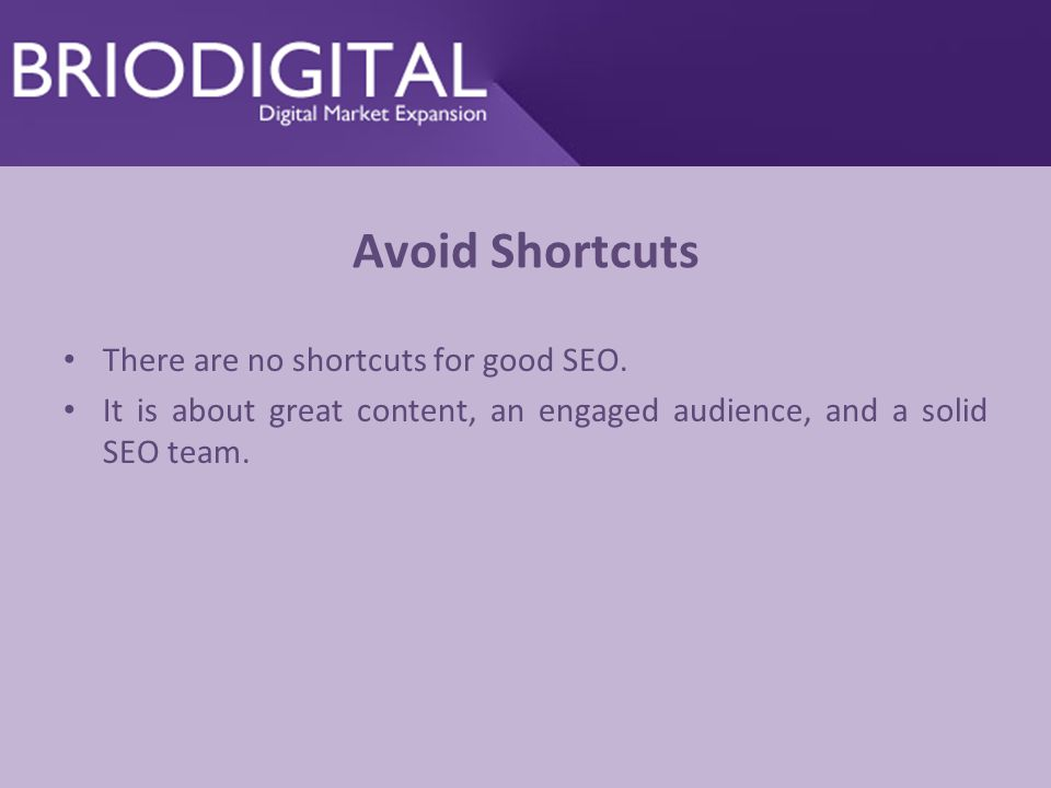 Avoid Shortcuts There are no shortcuts for good SEO. It is about great content, an engaged audience, and a solid SEO team.