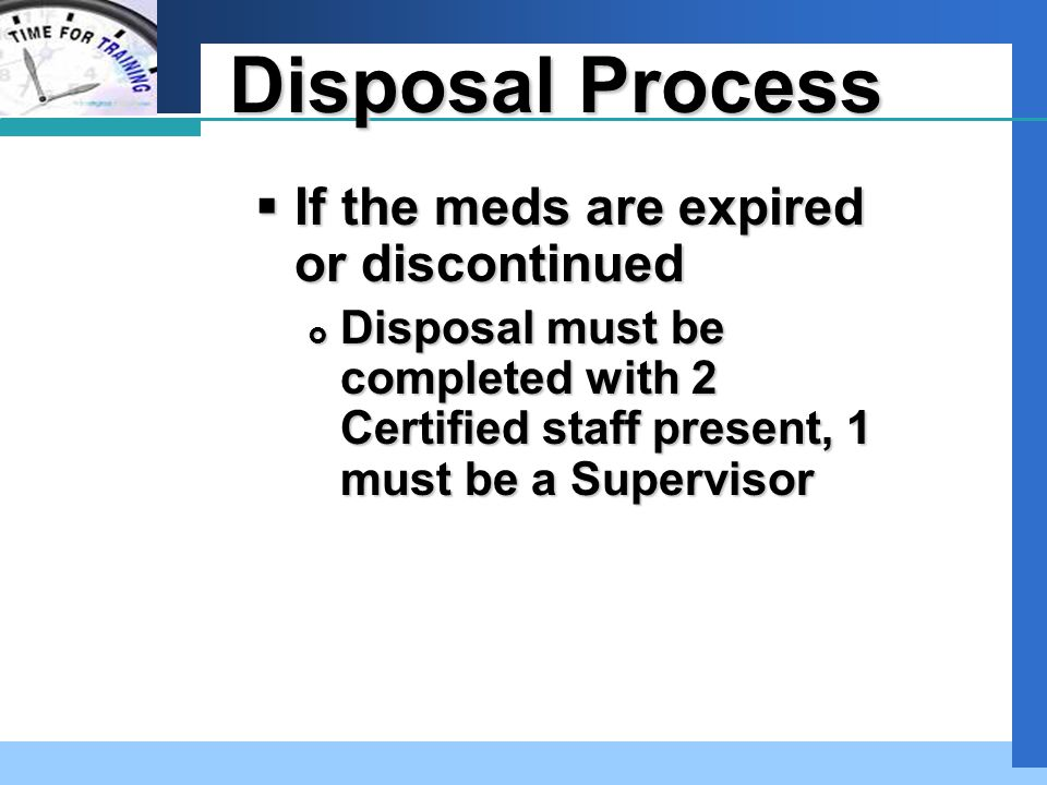 Company LOGO Disposal Process  If a med is refused or accidentally dropped  And a Supervisor is unavailable  Two Certified staff may dispose of the med following acceptable DPH disposal practices