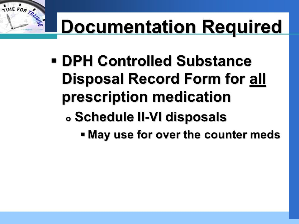 Company LOGO Documentation Required  DPH Controlled Substance Disposal Record Form for all prescription medication  Schedule II-VI disposals  May use for over the counter meds