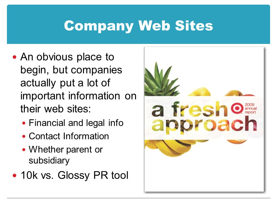 Company Web Sites An obvious place to begin, but companies actually put a lot of important information on their web sites: Financial and legal info Contact Information Whether parent or subsidiary 10k vs.
