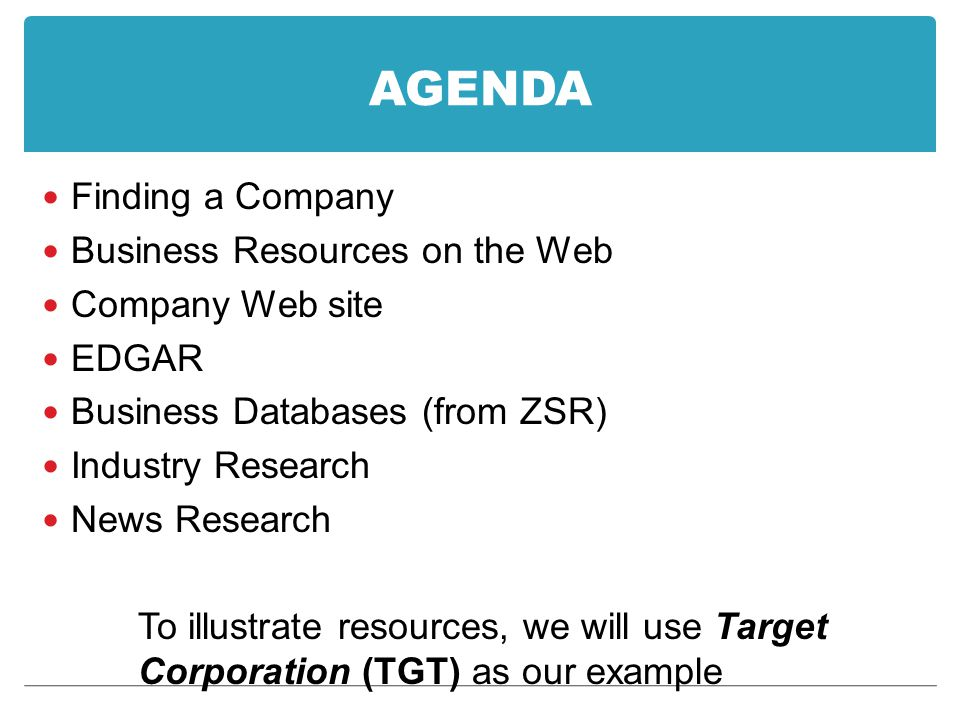 AGENDA Finding a Company Business Resources on the Web Company Web site EDGAR Business Databases (from ZSR) Industry Research News Research To illustr