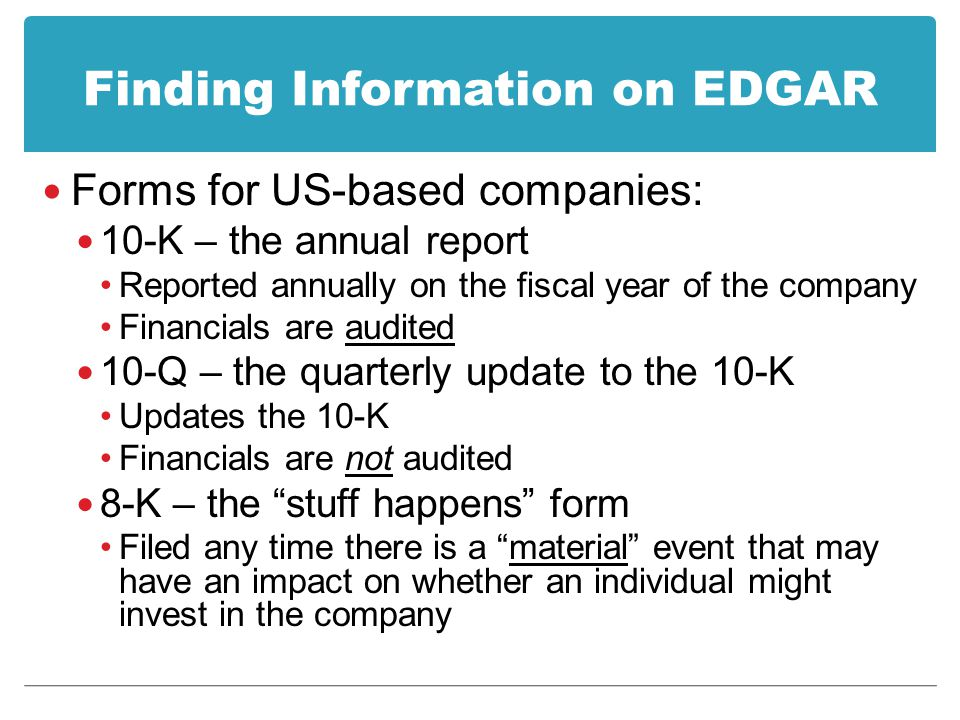 Finding Information on EDGAR Forms for US-based companies: 10-K – the annual report Reported annually on the fiscal year of the company Financials are audited 10-Q – the quarterly update to the 10-K Updates the 10-K Financials are not audited 8-K – the stuff happens form Filed any time there is a material event that may have an impact on whether an individual might invest in the company