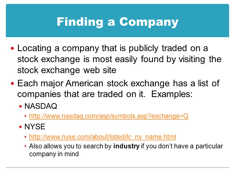 Finding a Company Locating a company that is publicly traded on a stock exchange is most easily found by visiting the stock exchange web site Each maj