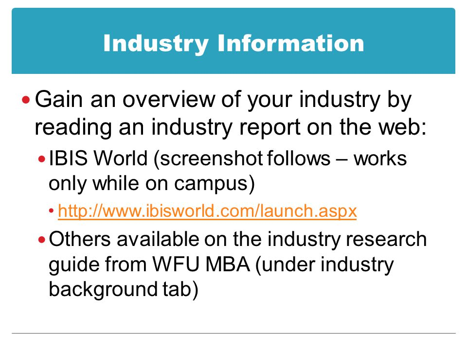 Industry Information Gain an overview of your industry by reading an industry report on the web: IBIS World (screenshot follows – works only while on campus) http://www.ibisworld.com/launch.aspx Others available on the industry research guide from WFU MBA (under industry background tab)