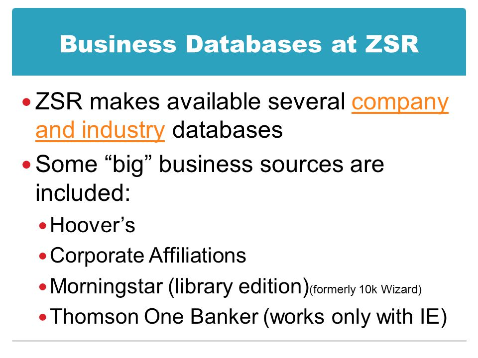 "Business Databases at ZSR ZSR makes available several company and industry databasescompany and industry Some ""big"" business sources are included: Hoo"