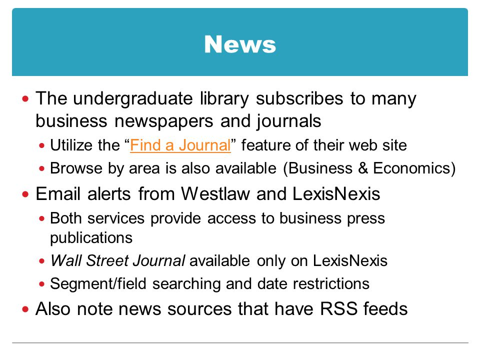 News The undergraduate library subscribes to many business newspapers and journals Utilize the Find a Journal feature of their web siteFind a Journal Browse by area is also available (Business & Economics) Email alerts from Westlaw and LexisNexis Both services provide access to business press publications Wall Street Journal available only on LexisNexis Segment/field searching and date restrictions Also note news sources that have RSS feeds