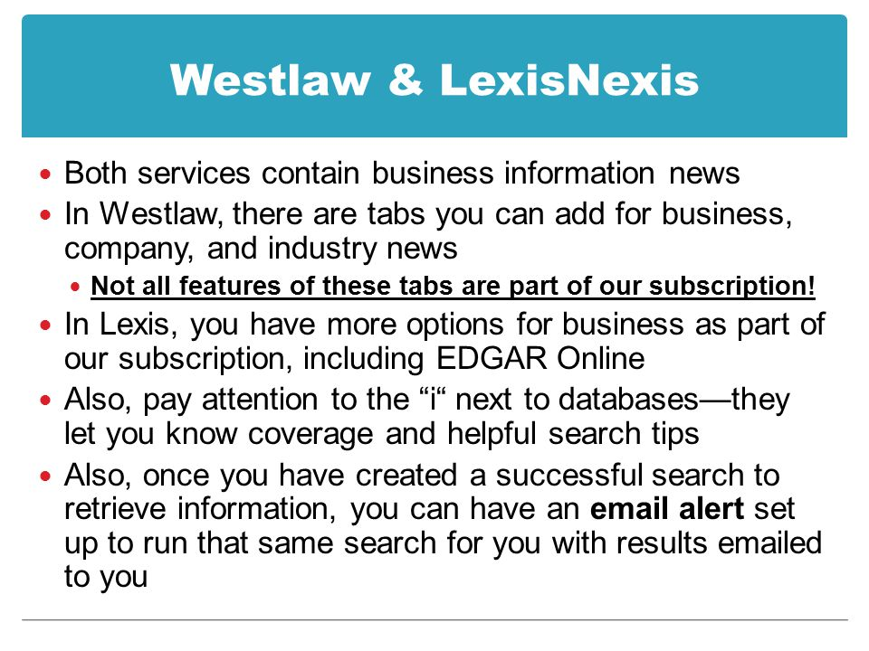 Westlaw & LexisNexis Both services contain business information news In Westlaw, there are tabs you can add for business, company, and industry news Not all features of these tabs are part of our subscription.