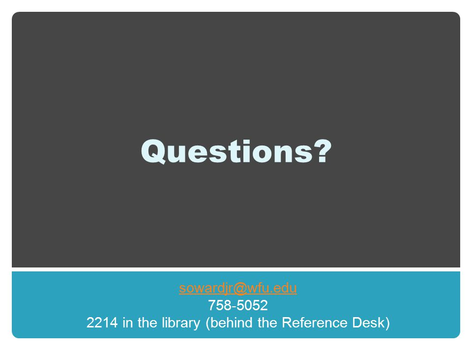 Questions? sowardjr@wfu.edu 758-5052 2214 in the library (behind the Reference Desk)