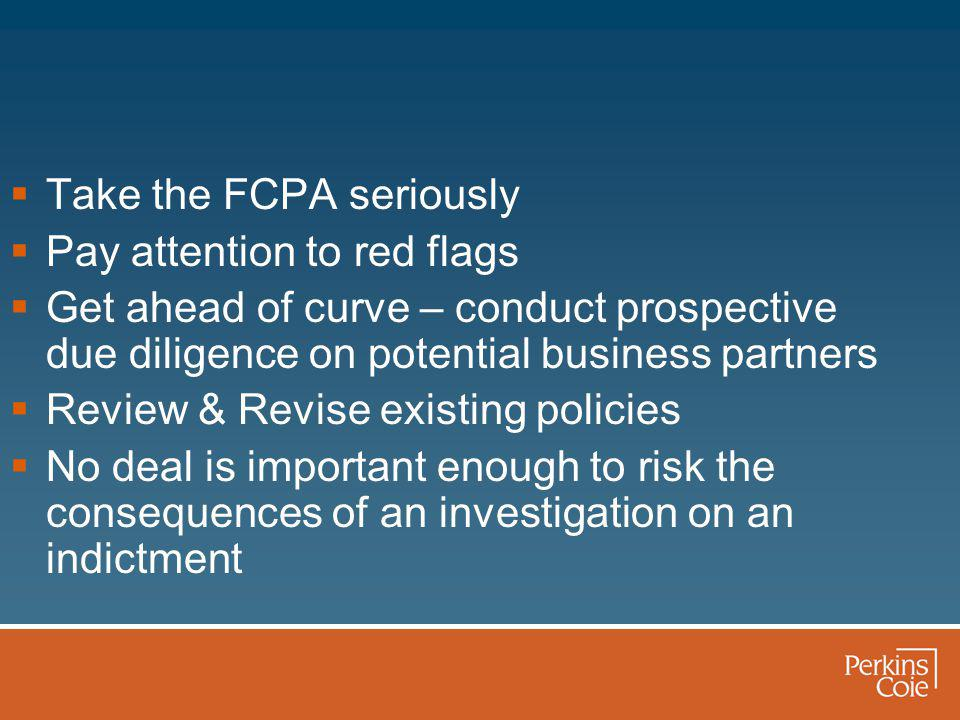  Take the FCPA seriously  Pay attention to red flags  Get ahead of curve – conduct prospective due diligence on potential business partners  Review & Revise existing policies  No deal is important enough to risk the consequences of an investigation on an indictment