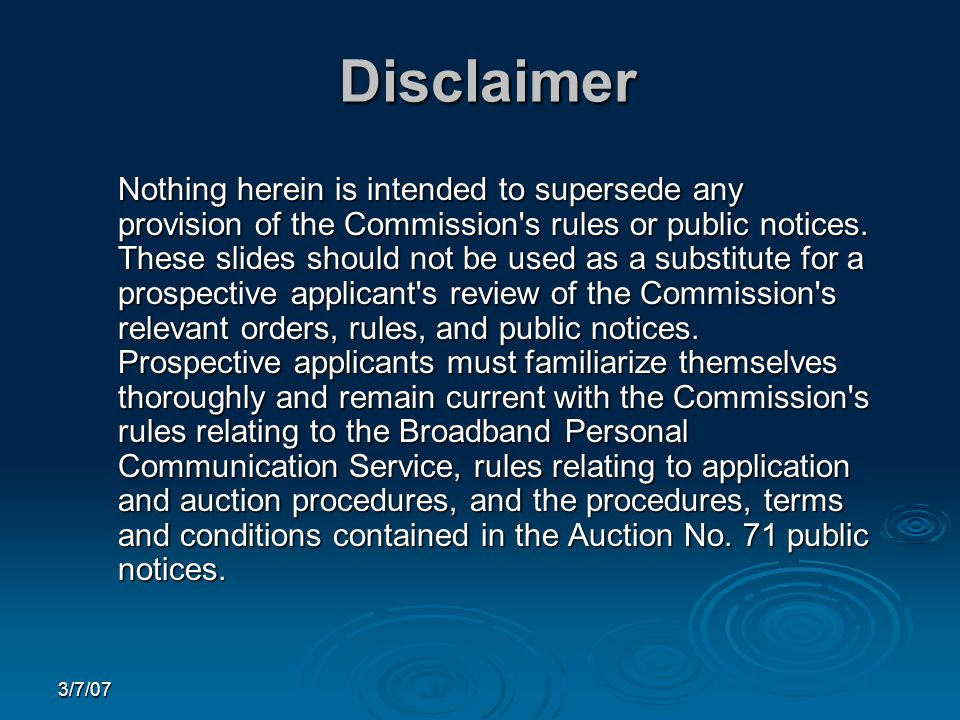 3/7/07 Disclaimer Nothing herein is intended to supersede any provision of the Commission s rules or public notices.
