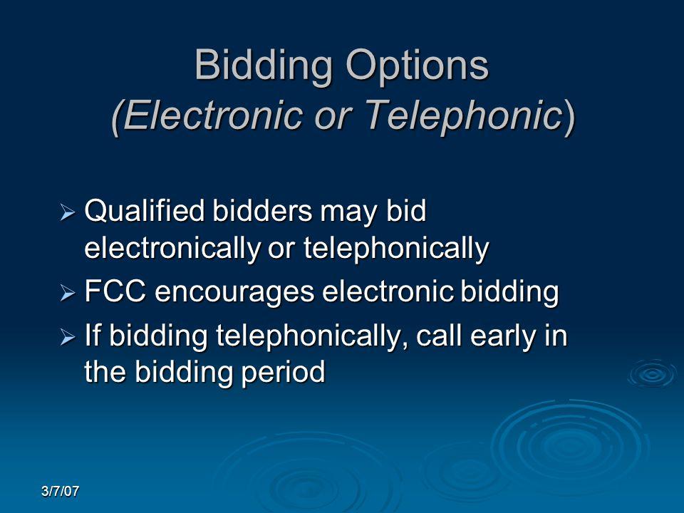 3/7/07 Bidding Options (Electronic or Telephonic)  Qualified bidders may bid electronically or telephonically  FCC encourages electronic bidding  If bidding telephonically, call early in the bidding period