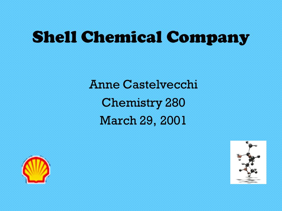 Shell Chemical Company Anne Castelvecchi Chemistry 280 March 29, 2001
