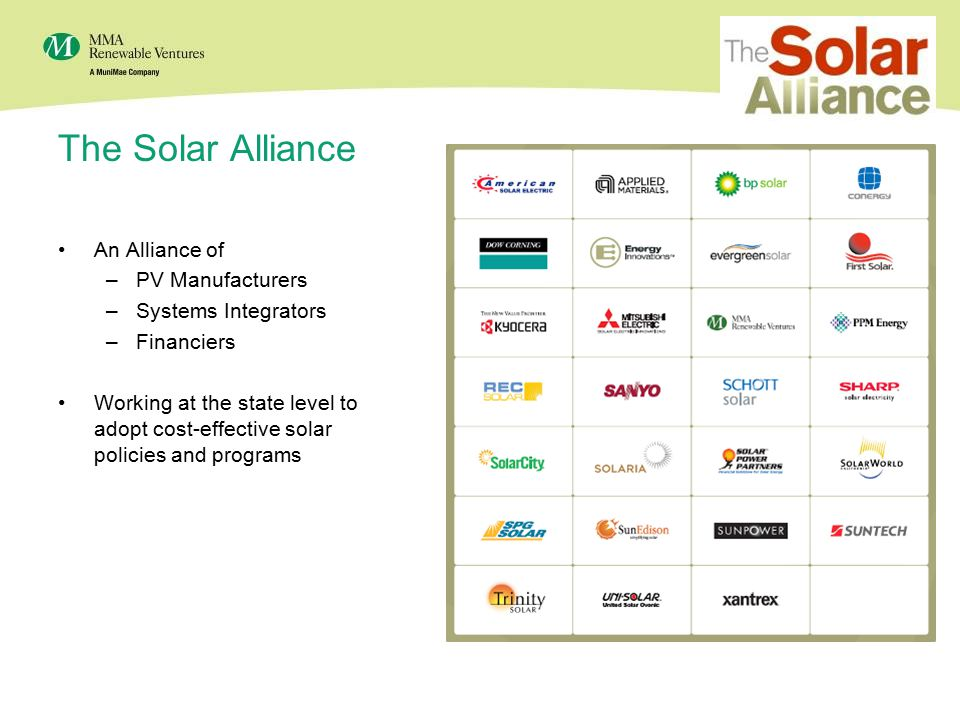 16 The Solar Alliance An Alliance of –PV Manufacturers –Systems Integrators –Financiers Working at the state level to adopt cost-effective solar policies and programs