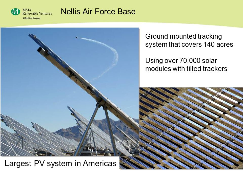 22 Nellis Air Force Base – 14.2 MWs Ground mounted tracking system that covers 140 acres Using over 70,000 solar modules with tilted trackers Largest PV system in Americas Nellis Air Force Base