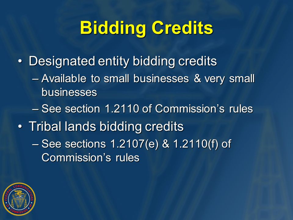 Bidding Credits Designated entity bidding creditsDesignated entity bidding credits –Available to small businesses & very small businesses –See section 1.2110 of Commission's rules Tribal lands bidding creditsTribal lands bidding credits –See sections 1.2107(e) & 1.2110(f) of Commission's rules