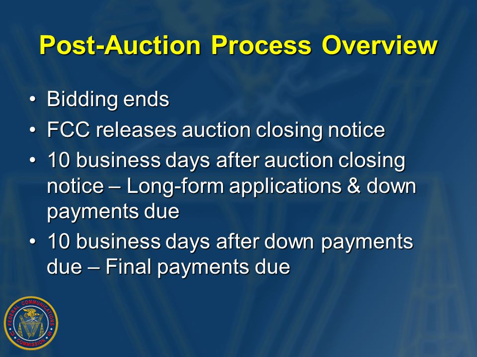 Post-Auction Process Overview Bidding endsBidding ends FCC releases auction closing noticeFCC releases auction closing notice 10 business days after auction closing notice – Long-form applications & down payments due10 business days after auction closing notice – Long-form applications & down payments due 10 business days after down payments due – Final payments due10 business days after down payments due – Final payments due