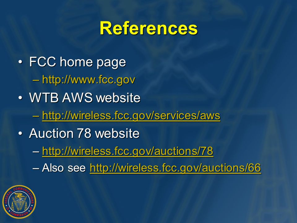 References FCC home pageFCC home page –http://www.fcc.gov WTB AWS websiteWTB AWS website –http://wireless.fcc.gov/services/aws http://wireless.fcc.gov/services/ Auction 78 websiteAuction 78 website –http://wireless.fcc.gov/auctions/78 http://wireless.fcc.gov/auctions/78 –Also see http://wireless.fcc.gov/auctions/66 http://wireless.fcc.gov/auctions/66