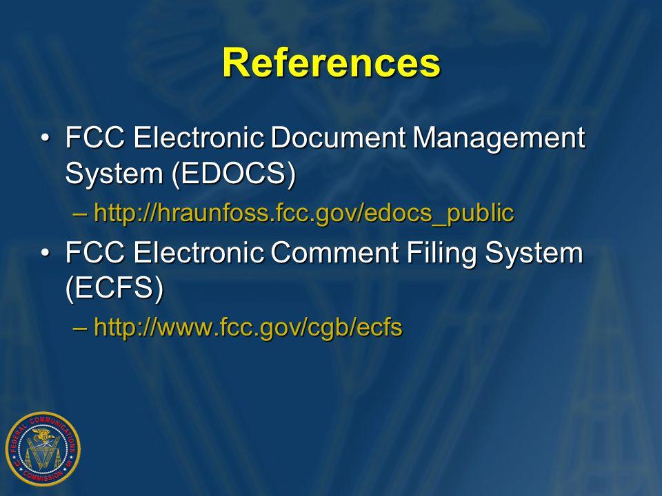 References FCC Electronic Document Management System (EDOCS)FCC Electronic Document Management System (EDOCS) –http://hraunfoss.fcc.gov/edocs_public FCC Electronic Comment Filing System (ECFS)FCC Electronic Comment Filing System (ECFS) –http://www.fcc.gov/cgb/ecfs