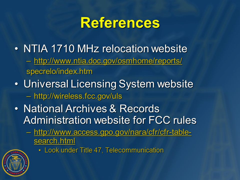 References NTIA 1710 MHz relocation websiteNTIA 1710 MHz relocation website –http://www.ntia.doc.gov/osmhome/reports/ http://www.ntia.doc.gov/osmhome/reports/ specrelo/index.htm Universal Licensing System websiteUniversal Licensing System website –http://wireless.fcc.gov/uls National Archives & Records Administration website for FCC rulesNational Archives & Records Administration website for FCC rules –http://www.access.gpo.gov/nara/cfr/cfr-table- search.html http://www.access.gpo.gov/nara/cfr/cfr-table- search.htmlhttp://www.access.gpo.gov/nara/cfr/cfr-table- search.html Look under Title 47, TelecommunicationLook under Title 47, Telecommunication