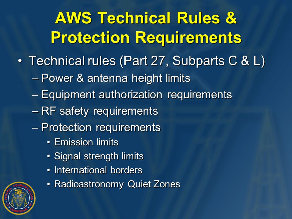 AWS Technical Rules & Protection Requirements Technical rules (Part 27, Subparts C & L)Technical rules (Part 27, Subparts C & L) –Power & antenna height limits –Equipment authorization requirements –RF safety requirements –Protection requirements Emission limitsEmission limits Signal strength limitsSignal strength limits International bordersInternational borders Radioastronomy Quiet ZonesRadioastronomy Quiet Zones