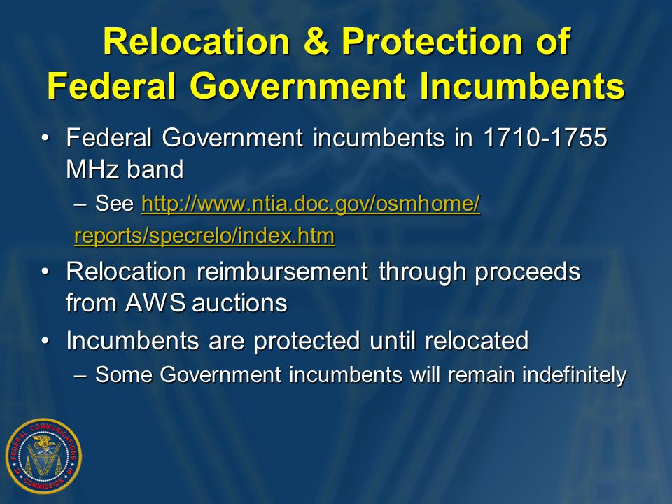Relocation & Protection of Federal Government Incumbents Federal Government incumbents in 1710-1755 MHz bandFederal Government incumbents in 1710-1755 MHz band –See http://www.ntia.doc.gov/osmhome/ http://www.ntia.doc.gov/osmhome/ reports/specrelo/index.htm Relocation reimbursement through proceeds from AWS auctionsRelocation reimbursement through proceeds from AWS auctions Incumbents are protected until relocatedIncumbents are protected until relocated –Some Government incumbents will remain indefinitely