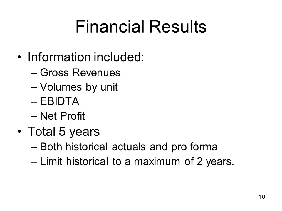 10 Financial Results Information included: –Gross Revenues –Volumes by unit –EBIDTA –Net Profit Total 5 years –Both historical actuals and pro forma –Limit historical to a maximum of 2 years.