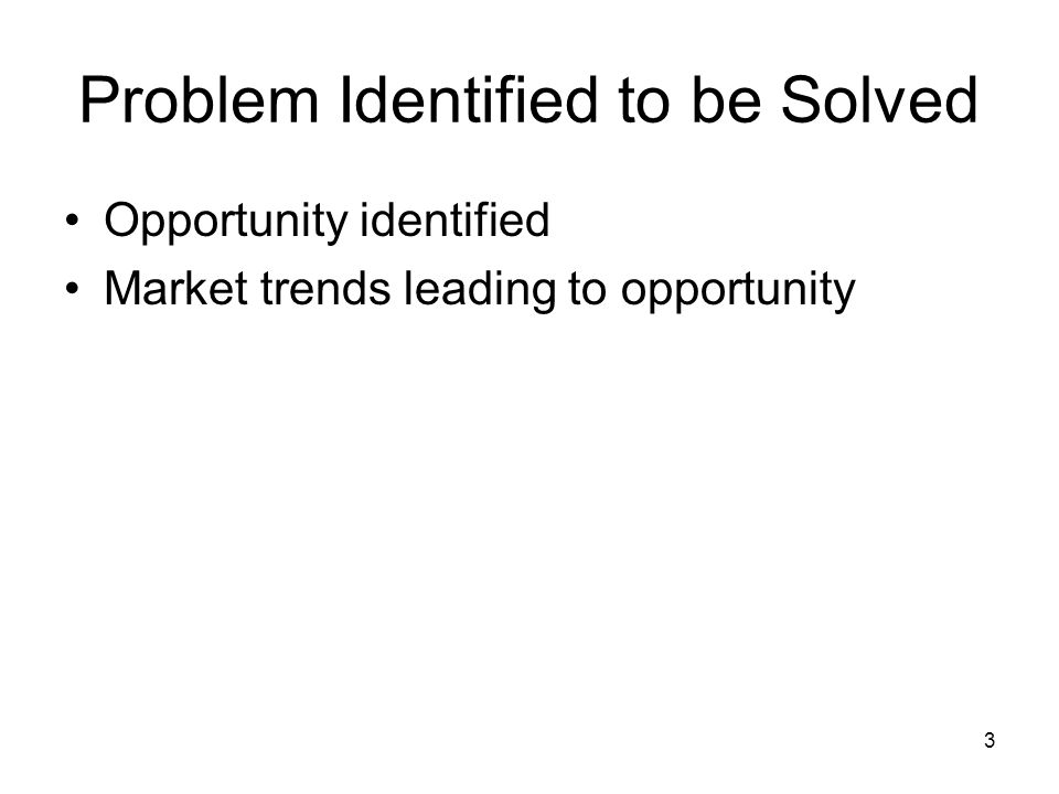 3 Problem Identified to be Solved Opportunity identified Market trends leading to opportunity