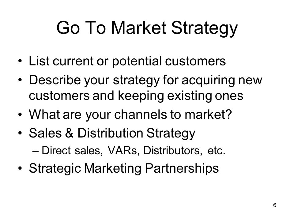 6 Go To Market Strategy List current or potential customers Describe your strategy for acquiring new customers and keeping existing ones What are your channels to market.