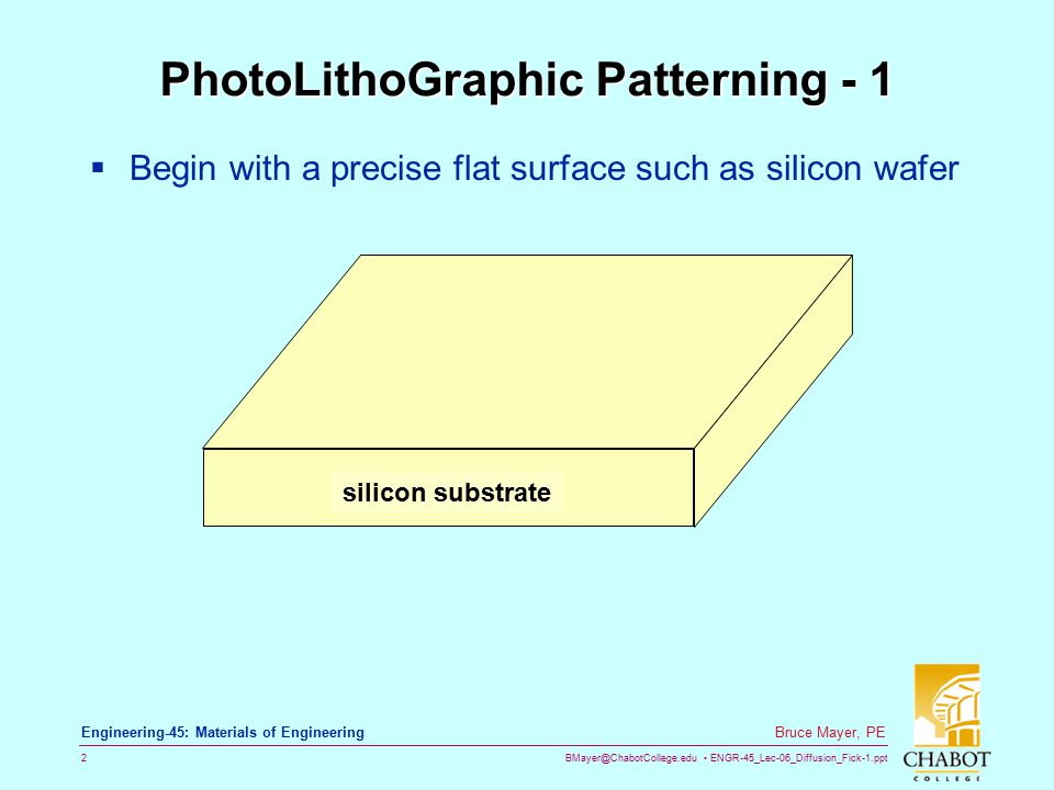 BMayer@ChabotCollege.edu ENGR-45_Lec-06_Diffusion_Fick-1.ppt 2 Bruce Mayer, PE Engineering-45: Materials of Engineering PhotoLithoGraphic Patterning -