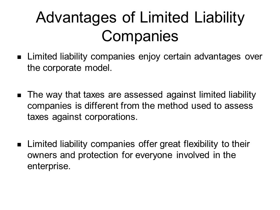 Advantages of Limited Liability Companies Limited liability companies enjoy certain advantages over the corporate model. The way that taxes are assess