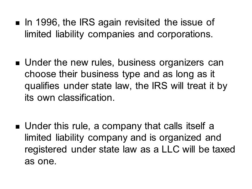 In 1996, the IRS again revisited the issue of limited liability companies and corporations. Under the new rules, business organizers can choose their