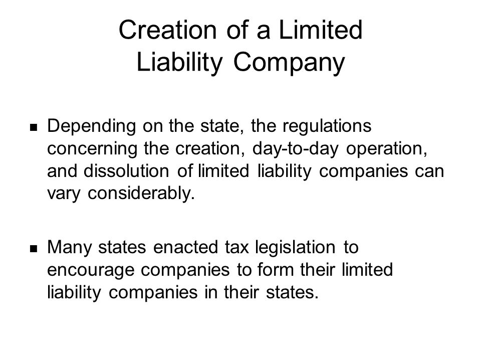 Creation of a Limited Liability Company Depending on the state, the regulations concerning the creation, day-to-day operation, and dissolution of limi