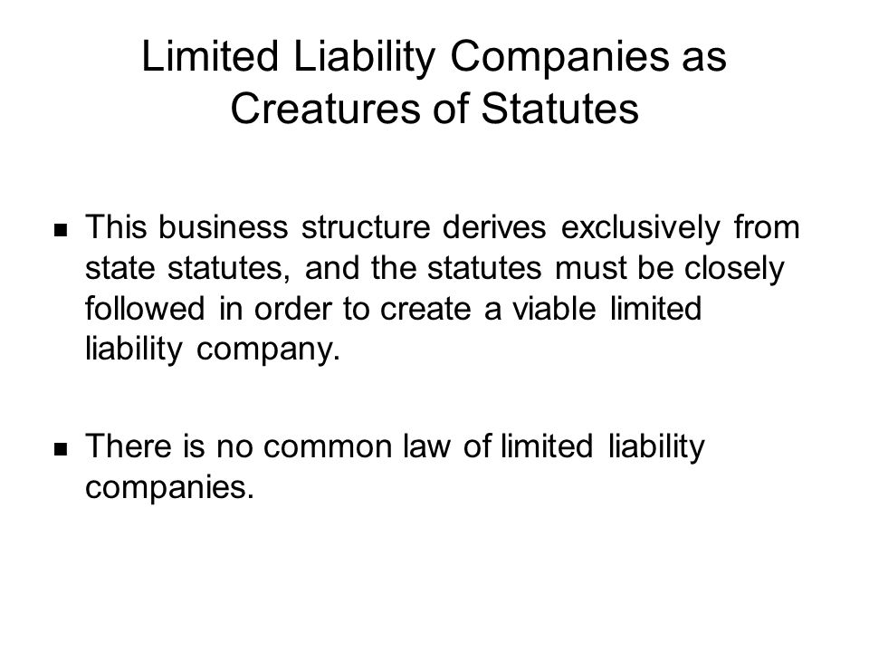 Limited Liability Companies as Creatures of Statutes This business structure derives exclusively from state statutes, and the statutes must be closely