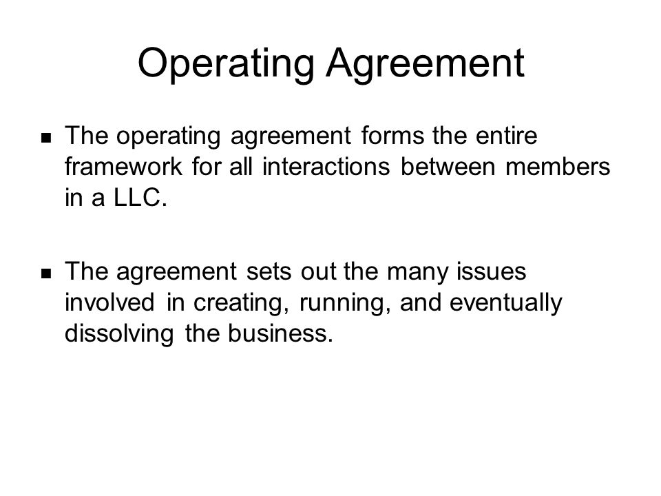 Operating Agreement The operating agreement forms the entire framework for all interactions between members in a LLC. The agreement sets out the many