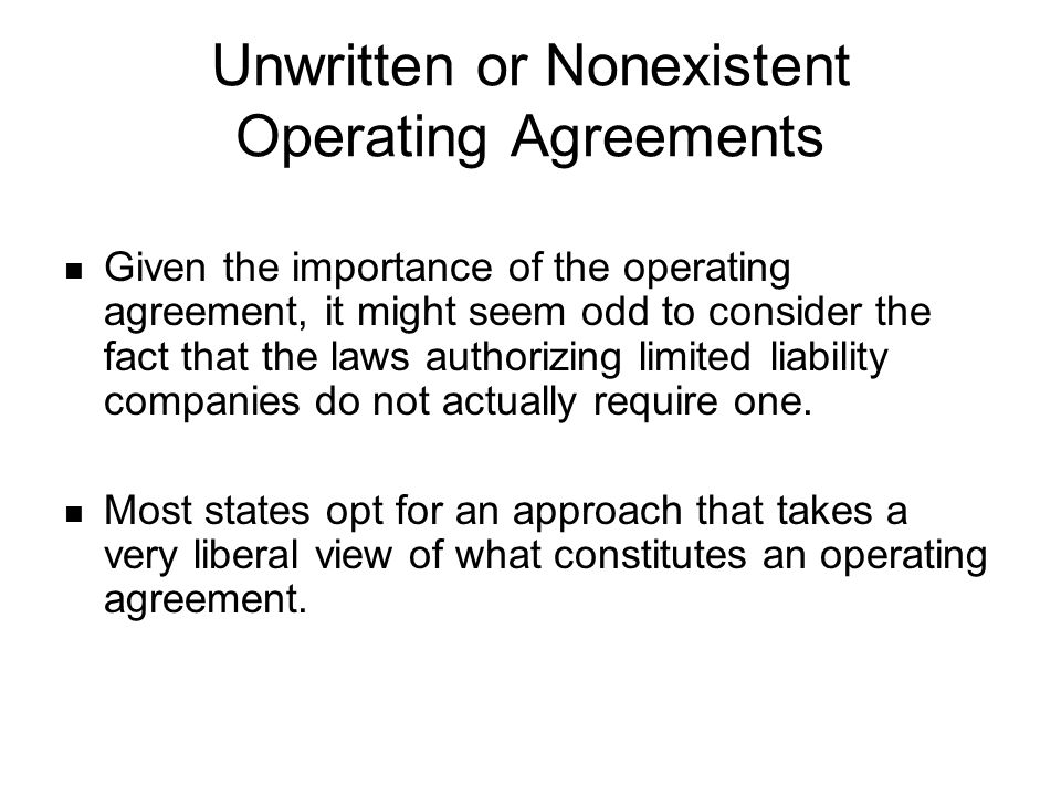 Unwritten or Nonexistent Operating Agreements Given the importance of the operating agreement, it might seem odd to consider the fact that the laws au