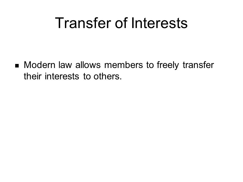 Transfer of Interests Modern law allows members to freely transfer their interests to others.