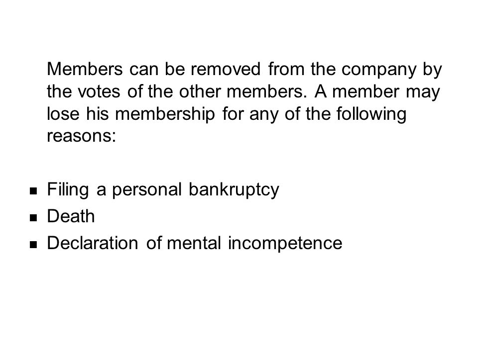 Members can be removed from the company by the votes of the other members. A member may lose his membership for any of the following reasons: Filing a