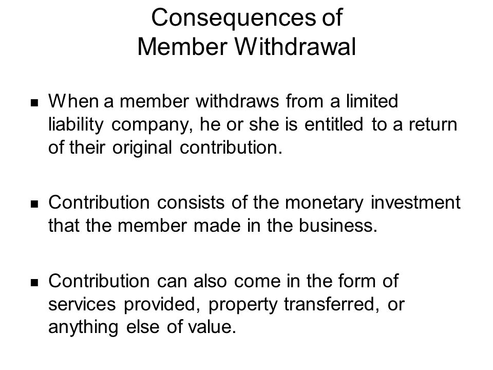 Consequences of Member Withdrawal When a member withdraws from a limited liability company, he or she is entitled to a return of their original contri