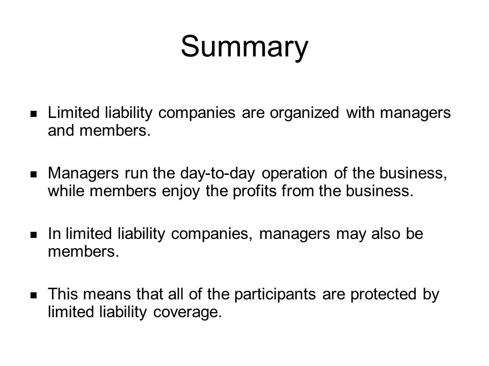 Limited liability companies are organized with managers and members. Managers run the day-to-day operation of the business, while members enjoy the pr