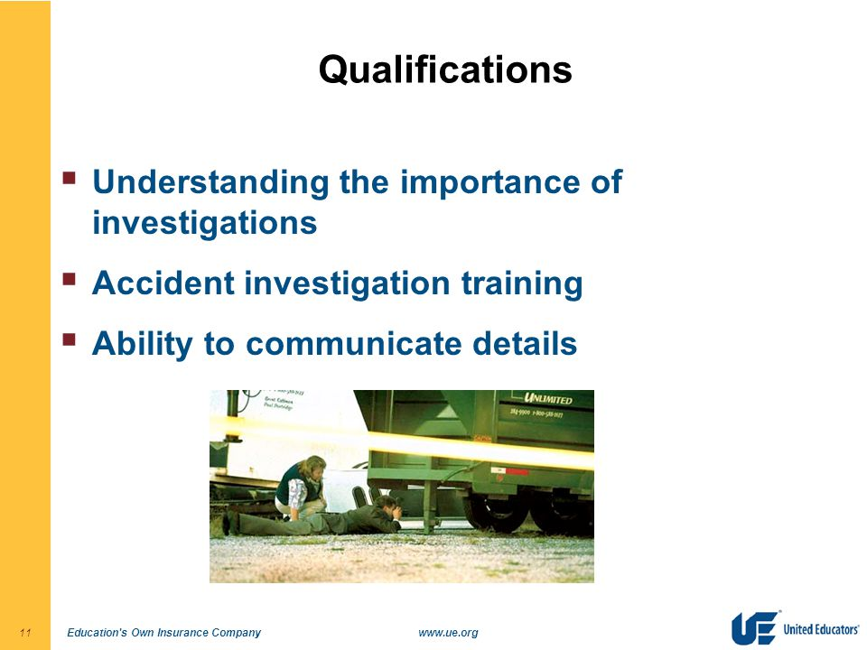 Education s Own Insurance Companywww.ue.org11 Qualifications  Understanding the importance of investigations  Accident investigation training  Ability to communicate details