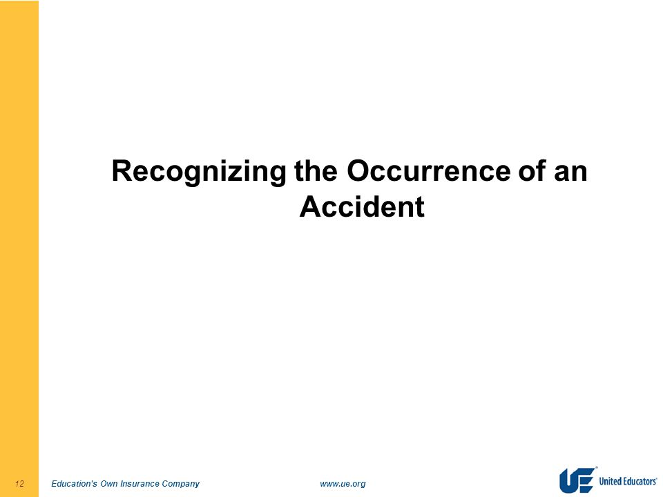 Education s Own Insurance Companywww.ue.org12 Recognizing the Occurrence of an Accident