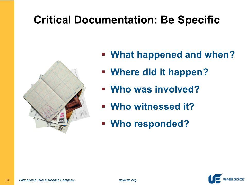 Education's Own Insurance Companywww.ue.org25 Critical Documentation: Be Specific  What happened and when?  Where did it happen?  Who was involved?
