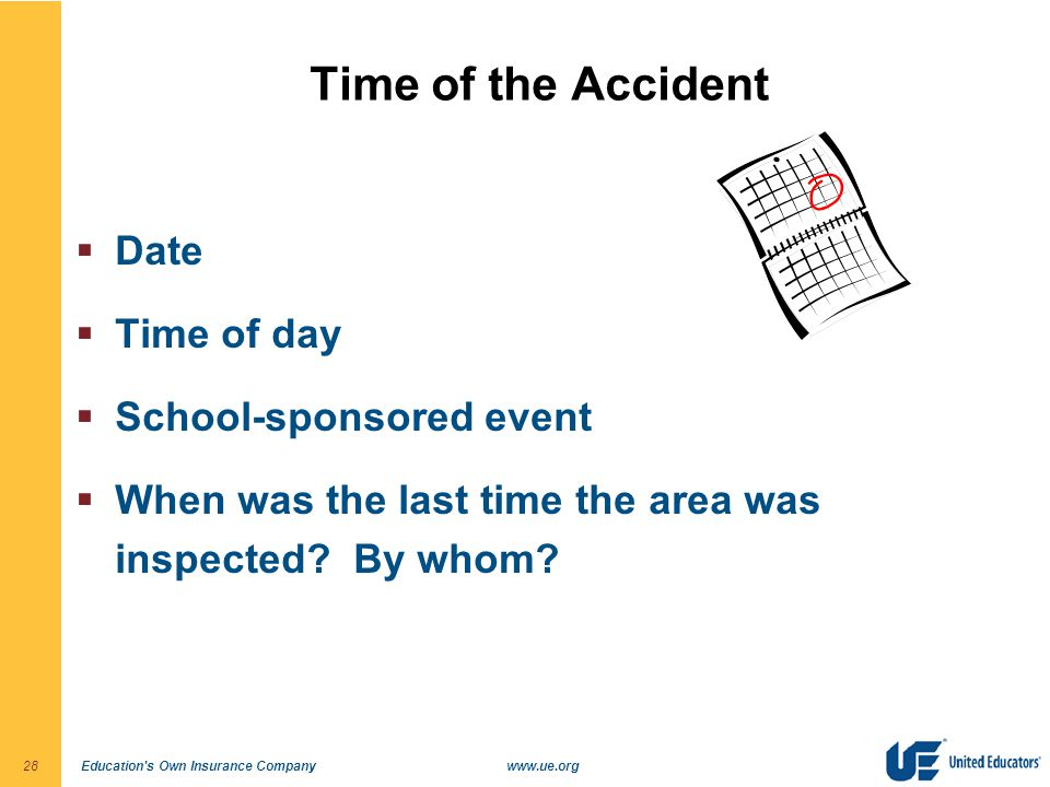 Education s Own Insurance Companywww.ue.org28 Time of the Accident  Date  Time of day  School-sponsored event  When was the last time the area was inspected.