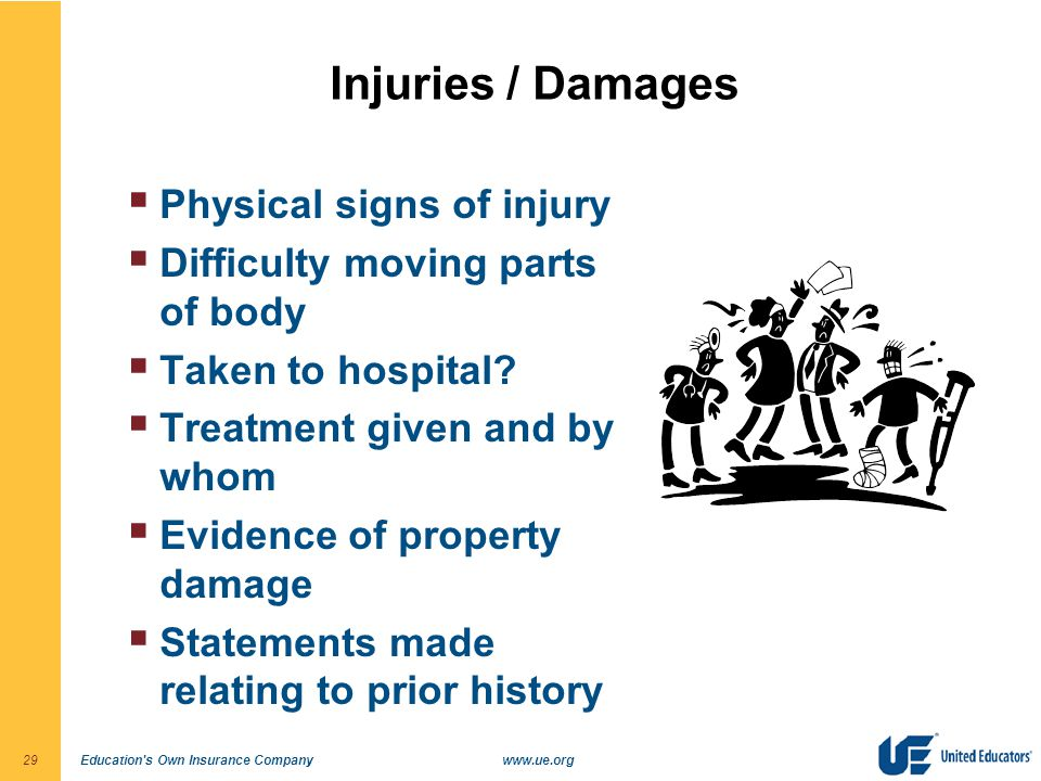 Education's Own Insurance Companywww.ue.org29 Injuries / Damages  Physical signs of injury  Difficulty moving parts of body  Taken to hospital?  T