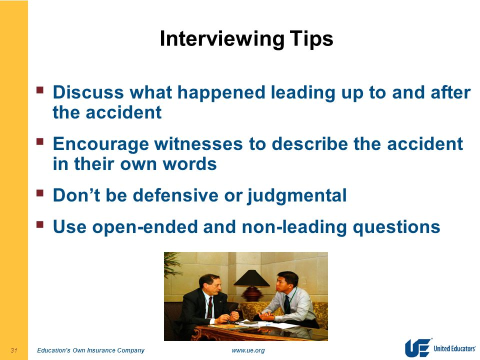Education s Own Insurance Companywww.ue.org31 Interviewing Tips  Discuss what happened leading up to and after the accident  Encourage witnesses to describe the accident in their own words  Don't be defensive or judgmental  Use open-ended and non-leading questions