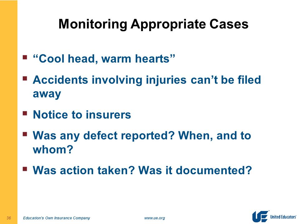 "Education's Own Insurance Companywww.ue.org36 Monitoring Appropriate Cases  ""Cool head, warm hearts""  Accidents involving injuries can't be filed aw"