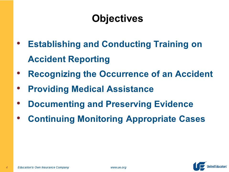Education s Own Insurance Companywww.ue.org4 Objectives Establishing and Conducting Training on Accident Reporting Recognizing the Occurrence of an Accident Providing Medical Assistance Documenting and Preserving Evidence Continuing Monitoring Appropriate Cases