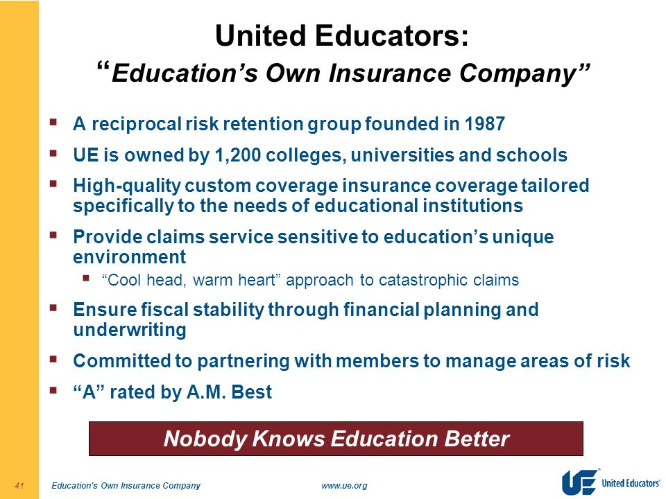 Education s Own Insurance Companywww.ue.org41 United Educators: Education's Own Insurance Company  A reciprocal risk retention group founded in 1987  UE is owned by 1,200 colleges, universities and schools  High-quality custom coverage insurance coverage tailored specifically to the needs of educational institutions  Provide claims service sensitive to education's unique environment  Cool head, warm heart approach to catastrophic claims  Ensure fiscal stability through financial planning and underwriting  Committed to partnering with members to manage areas of risk  A rated by A.M.