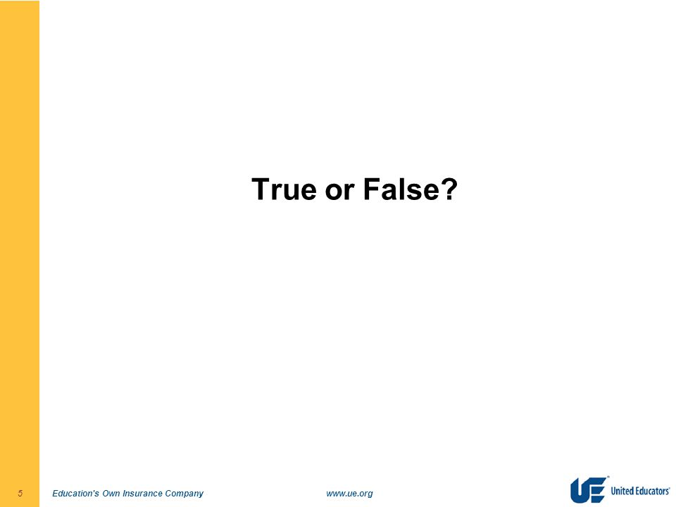 Education's Own Insurance Companywww.ue.org5 True or False?